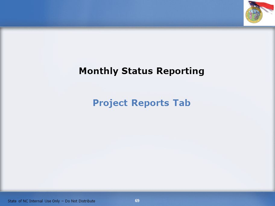 69 State of NC Internal Use Only – Do Not Distribute Monthly Status Reporting Project Reports Tab