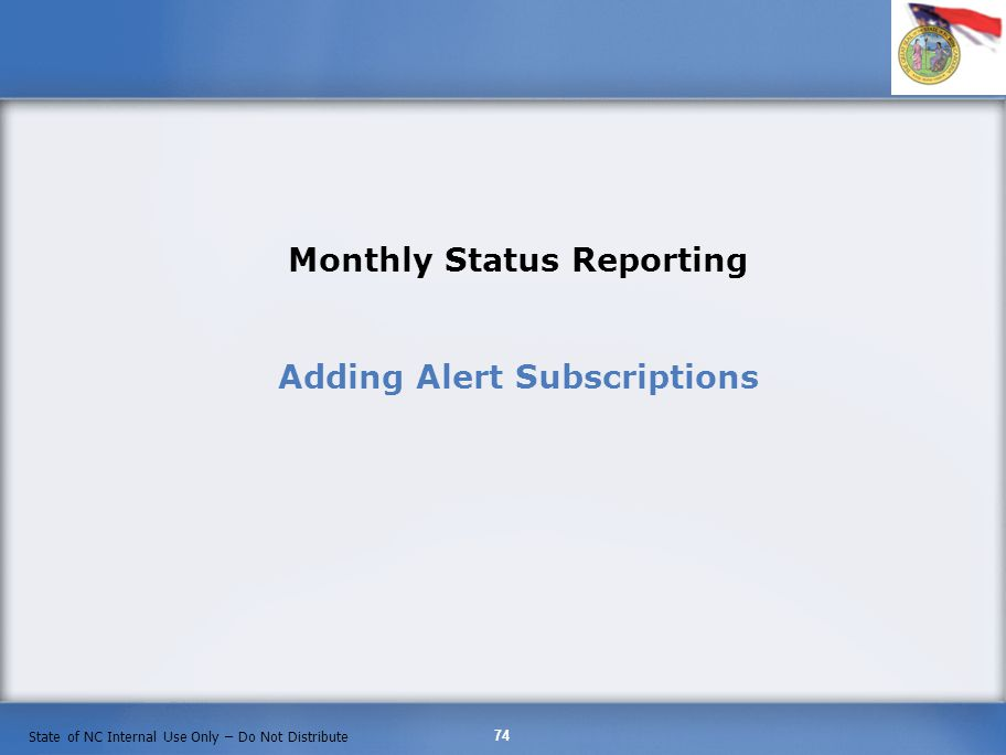 74 State of NC Internal Use Only – Do Not Distribute Monthly Status Reporting Adding Alert Subscriptions