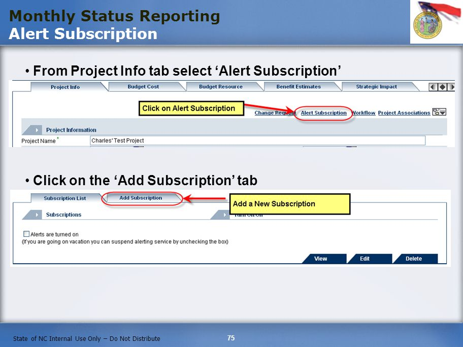 75 State of NC Internal Use Only – Do Not Distribute From Project Info tab select Alert Subscription Monthly Status Reporting Alert Subscription Click on the Add Subscription tab