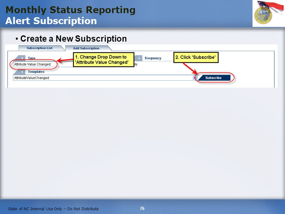76 State of NC Internal Use Only – Do Not Distribute Create a New Subscription Monthly Status Reporting Alert Subscription