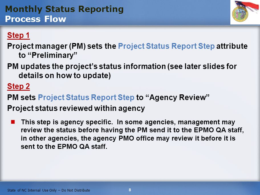 8 State of NC Internal Use Only – Do Not Distribute Monthly Status Reporting Process Flow Step 1 Project manager (PM) sets the Project Status Report Step attribute to Preliminary PM updates the projects status information (see later slides for details on how to update) Step 2 PM sets Project Status Report Step to Agency Review Project status reviewed within agency This step is agency specific.