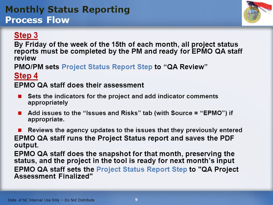 9 State of NC Internal Use Only – Do Not Distribute Step 3 By Friday of the week of the 15th of each month, all project status reports must be completed by the PM and ready for EPMO QA staff review PMO/PM sets Project Status Report Step to QA Review Step 4 EPMO QA staff does their assessment Sets the indicators for the project and add indicator comments appropriately Add issues to the Issues and Risks tab (with Source = EPMO) if appropriate.