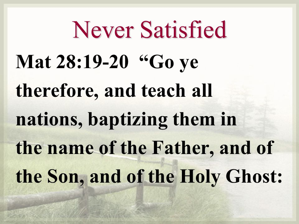 Never Satisfied Mat 28:19-20 Go ye therefore, and teach all nations, baptizing them in the name of the Father, and of the Son, and of the Holy Ghost: