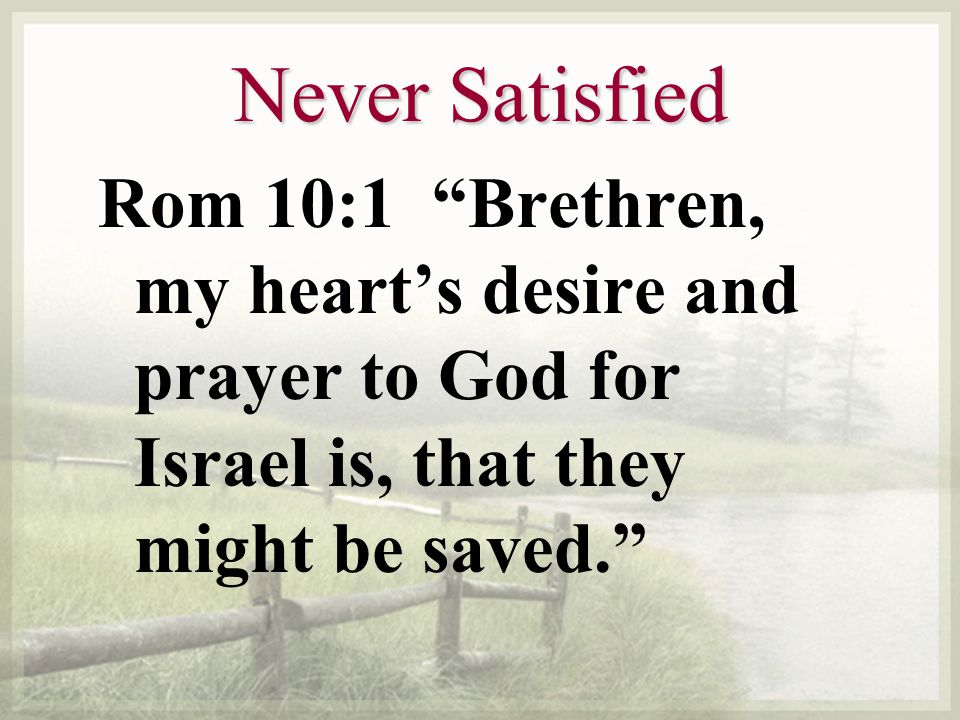 Never Satisfied Rom 10:1 Brethren, my hearts desire and prayer to God for Israel is, that they might be saved.