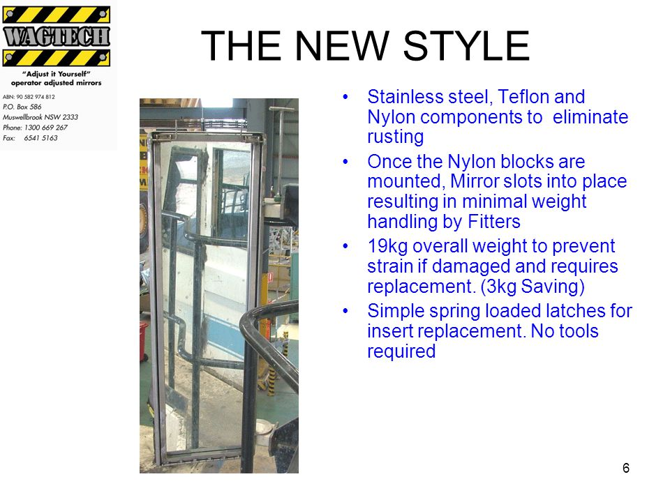 6 THE NEW STYLE Stainless steel, Teflon and Nylon components to eliminate rusting Once the Nylon blocks are mounted, Mirror slots into place resulting in minimal weight handling by Fitters 19kg overall weight to prevent strain if damaged and requires replacement.