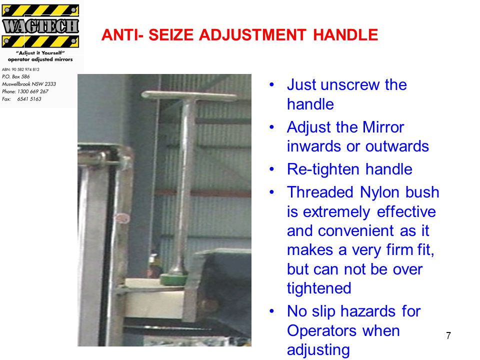 7 ANTI- SEIZE ADJUSTMENT HANDLE Just unscrew the handle Adjust the Mirror inwards or outwards Re-tighten handle Threaded Nylon bush is extremely effective and convenient as it makes a very firm fit, but can not be over tightened No slip hazards for Operators when adjusting