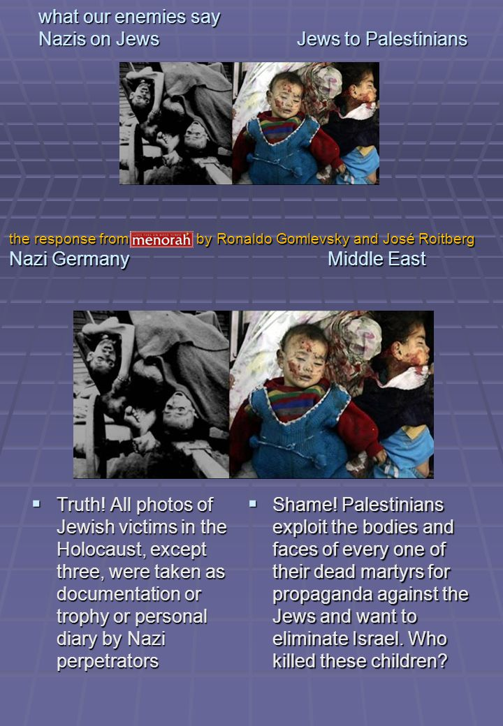 what our enemies say Nazis on Jews Jews to Palestinians Truth! All photos of Jewish victims in the Holocaust, except three, were taken as documentatio