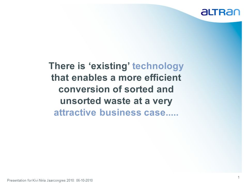 Presentation for Kivi Niria Jaarcongres 2010: 06-10-2010 1 There is existing technology that enables a more efficient conversion of sorted and unsorted waste at a very attractive business case.....