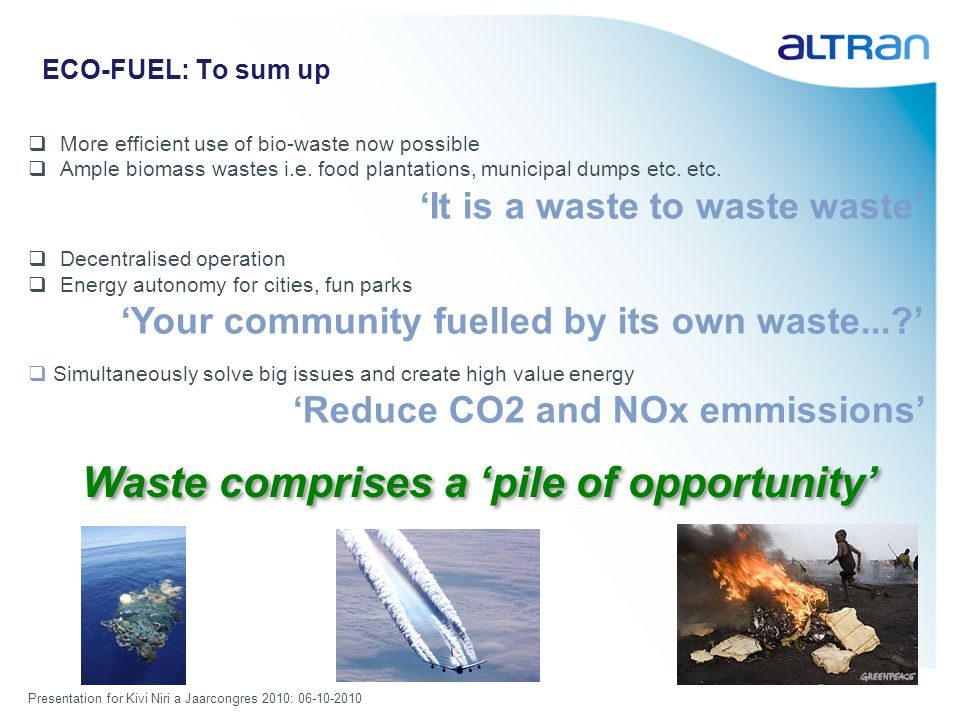 Presentation for Kivi Niri a Jaarcongres 2010: 06-10-2010 ECO-FUEL: To sum up More efficient use of bio-waste now possible Ample biomass wastes i.e.