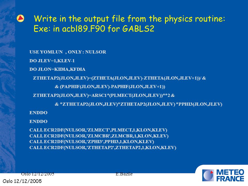 E.Bazile Write in the output file from the physics routine: Exe: in acbl89.F90 for GABLS2 USE YOMLUN, ONLY : NULSOR DO JLEV=1,KLEV-1 DO JLON=KIDIA,KFDIA ZTHETAP2(JLON,JLEV)=(ZTHETA(JLON,JLEV)-ZTHETA(JLON,JLEV+1))/ & & (PAPHIF(JLON,JLEV)-PAPHIF(JLON,JLEV+1)) ZTHETAP2(JLON,JLEV)=ARSC1*(PLMECT(JLON,JLEV))**2 & & *ZTHETAP2(JLON,JLEV)*ZTHETAP2(JLON,JLEV) *PPHI3(JLON,JLEV) ENDDO CALL ECR2DF(NULSOR, ZLMECT ,PLMECT,1,KLON,KLEV) CALL ECR2DF(NULSOR, ZLMCBR ,ZLMCBR,1,KLON,KLEV) CALL ECR2DF(NULSOR, ZPHI3 ,PPHI3,1,KLON,KLEV) CALL ECR2DF(NULSOR, ZTHETAP2 ,ZTHETAP2,1,KLON,KLEV) Oslo 12/12/2005
