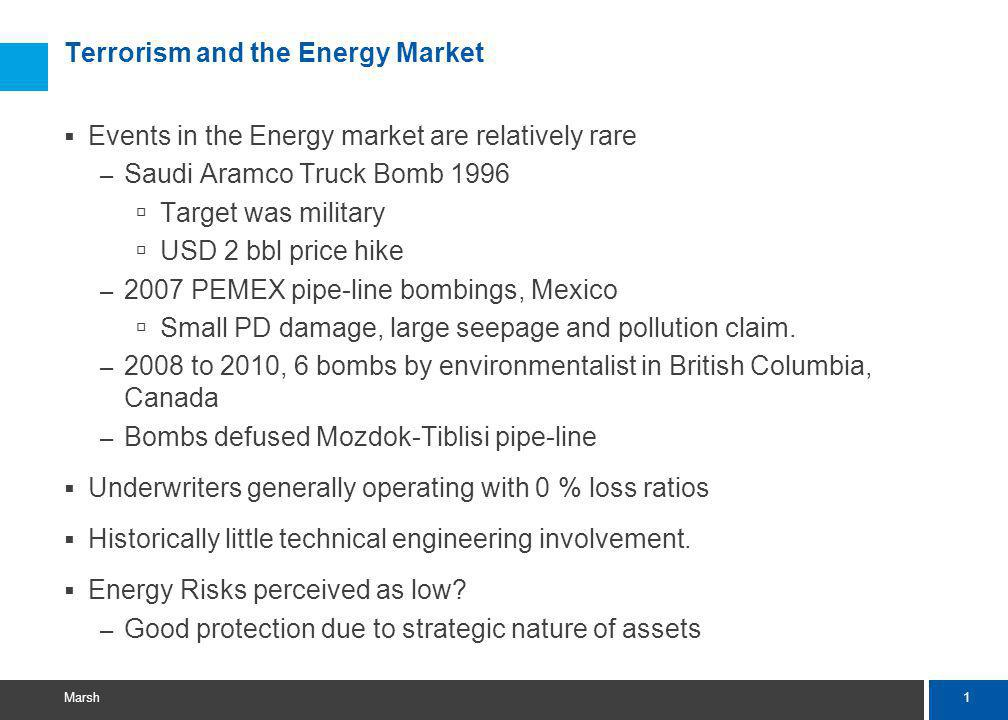 1 Marsh Terrorism and the Energy Market Events in the Energy market are relatively rare – Saudi Aramco Truck Bomb 1996 Target was military USD 2 bbl price hike – 2007 PEMEX pipe-line bombings, Mexico Small PD damage, large seepage and pollution claim.