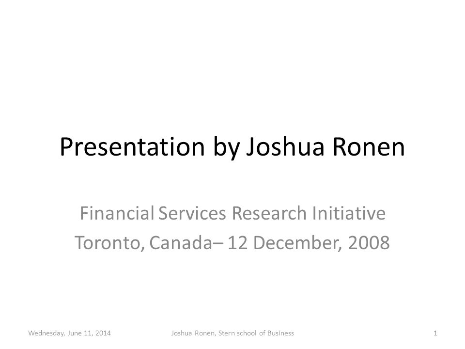 Presentation by Joshua Ronen Financial Services Research Initiative Toronto, Canada– 12 December, 2008 Wednesday, June 11, 2014Joshua Ronen, Stern school of Business1