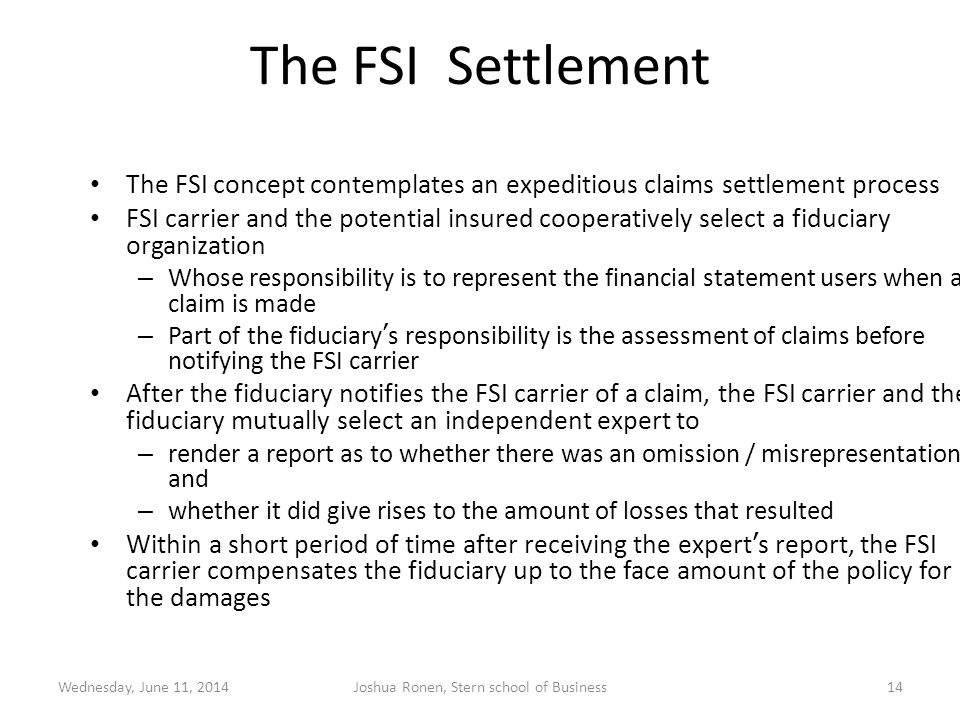 The FSI Settlement The FSI concept contemplates an expeditious claims settlement process FSI carrier and the potential insured cooperatively select a fiduciary organization – Whose responsibility is to represent the financial statement users when a claim is made – Part of the fiduciary s responsibility is the assessment of claims before notifying the FSI carrier After the fiduciary notifies the FSI carrier of a claim, the FSI carrier and the fiduciary mutually select an independent expert to – render a report as to whether there was an omission / misrepresentation and – whether it did give rises to the amount of losses that resulted Within a short period of time after receiving the expert s report, the FSI carrier compensates the fiduciary up to the face amount of the policy for the damages Wednesday, June 11, 201414Joshua Ronen, Stern school of Business