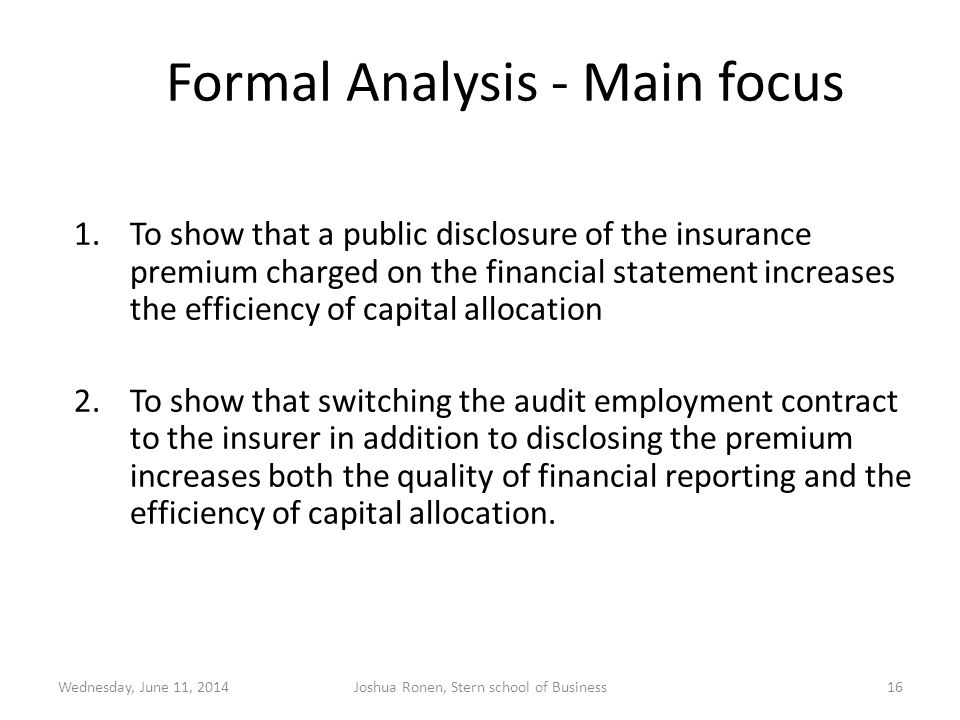 Formal Analysis - Main focus 1.To show that a public disclosure of the insurance premium charged on the financial statement increases the efficiency of capital allocation 2.To show that switching the audit employment contract to the insurer in addition to disclosing the premium increases both the quality of financial reporting and the efficiency of capital allocation.