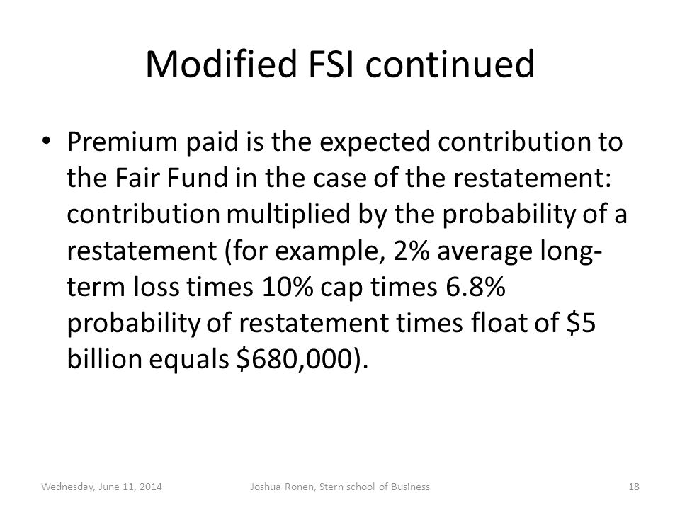 Modified FSI continued Premium paid is the expected contribution to the Fair Fund in the case of the restatement: contribution multiplied by the probability of a restatement (for example, 2% average long- term loss times 10% cap times 6.8% probability of restatement times float of $5 billion equals $680,000).