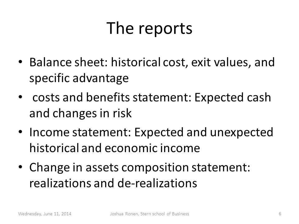 The reports Balance sheet: historical cost, exit values, and specific advantage costs and benefits statement: Expected cash and changes in risk Income statement: Expected and unexpected historical and economic income Change in assets composition statement: realizations and de-realizations Wednesday, June 11, 2014Joshua Ronen, Stern school of Business6
