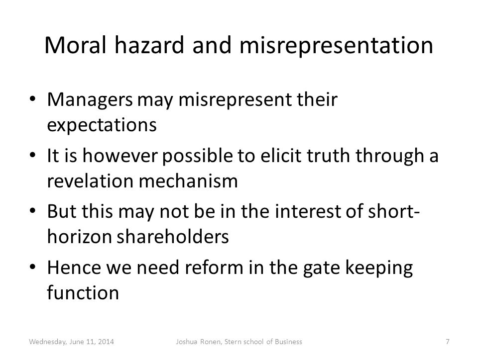 Moral hazard and misrepresentation Managers may misrepresent their expectations It is however possible to elicit truth through a revelation mechanism But this may not be in the interest of short- horizon shareholders Hence we need reform in the gate keeping function Wednesday, June 11, 2014Joshua Ronen, Stern school of Business7