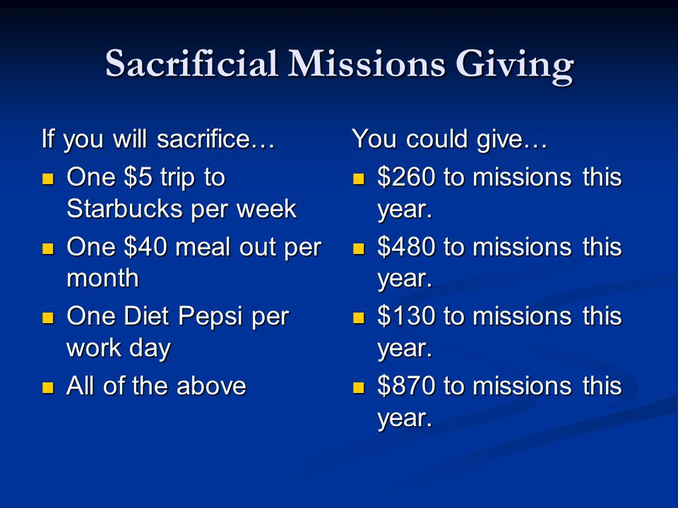 Sacrificial Missions Giving If you will sacrifice… One $5 trip to Starbucks per week One $5 trip to Starbucks per week One $40 meal out per month One $40 meal out per month One Diet Pepsi per work day One Diet Pepsi per work day All of the above All of the above You could give… $260 to missions this year.