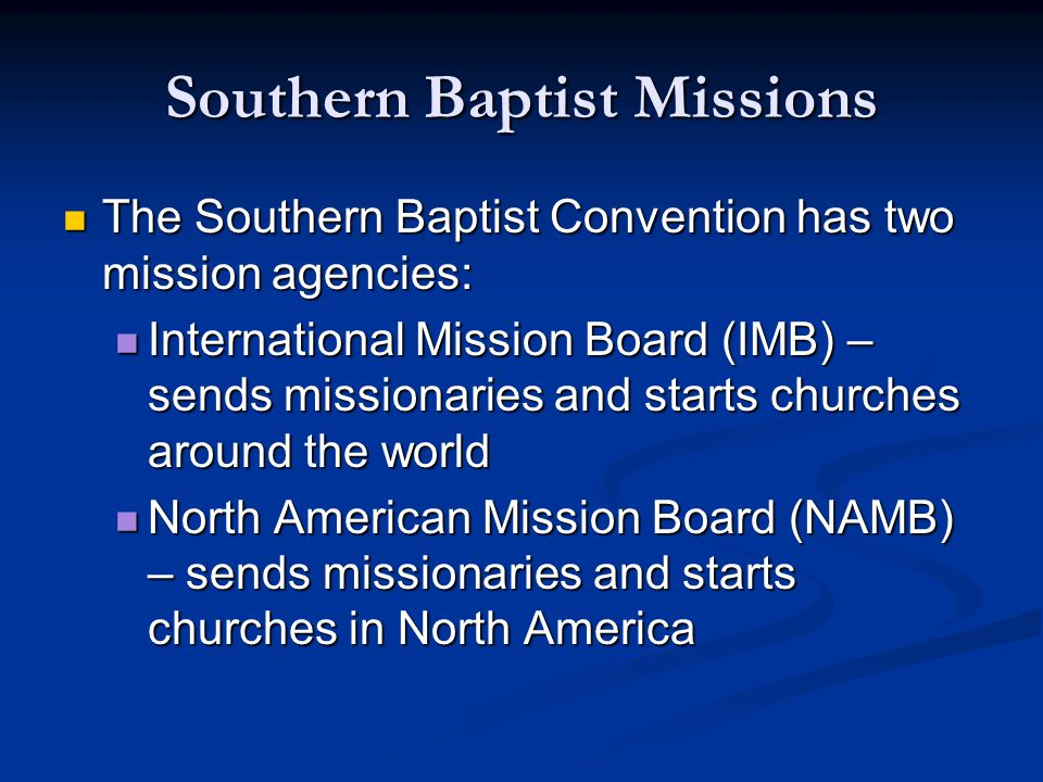 Southern Baptist Missions The Southern Baptist Convention has two mission agencies: The Southern Baptist Convention has two mission agencies: International Mission Board (IMB) – sends missionaries and starts churches around the world International Mission Board (IMB) – sends missionaries and starts churches around the world North American Mission Board (NAMB) – sends missionaries and starts churches in North America North American Mission Board (NAMB) – sends missionaries and starts churches in North America