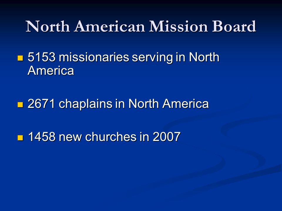 North American Mission Board 5153 missionaries serving in North America 5153 missionaries serving in North America 2671 chaplains in North America 2671 chaplains in North America 1458 new churches in 2007 1458 new churches in 2007