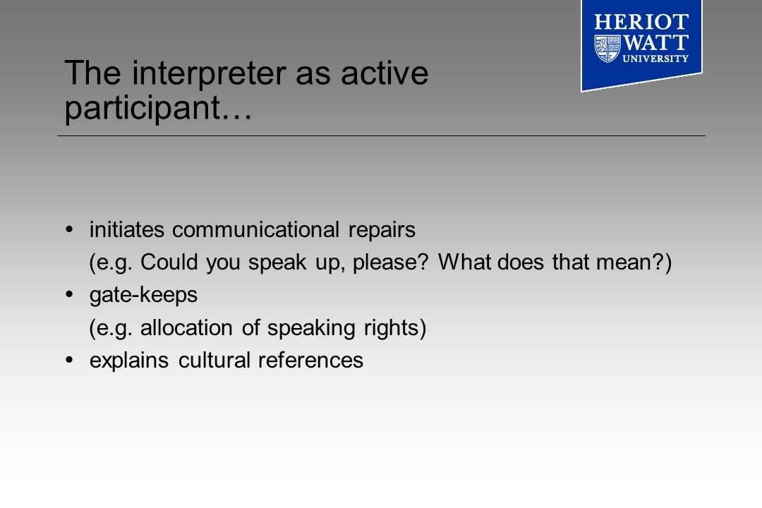 The interpreter as active participant… initiates communicational repairs (e.g.