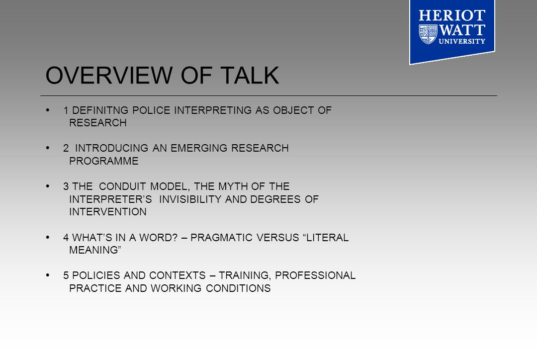 OVERVIEW OF TALK 1 DEFINITNG POLICE INTERPRETING AS OBJECT OF RESEARCH 2 INTRODUCING AN EMERGING RESEARCH PROGRAMME 3 THE CONDUIT MODEL, THE MYTH OF THE INTERPRETERS INVISIBILITY AND DEGREES OF INTERVENTION 4 WHATS IN A WORD.
