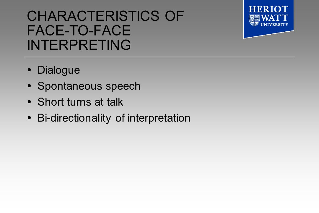 CHARACTERISTICS OF FACE-TO-FACE INTERPRETING Dialogue Spontaneous speech Short turns at talk Bi-directionality of interpretation