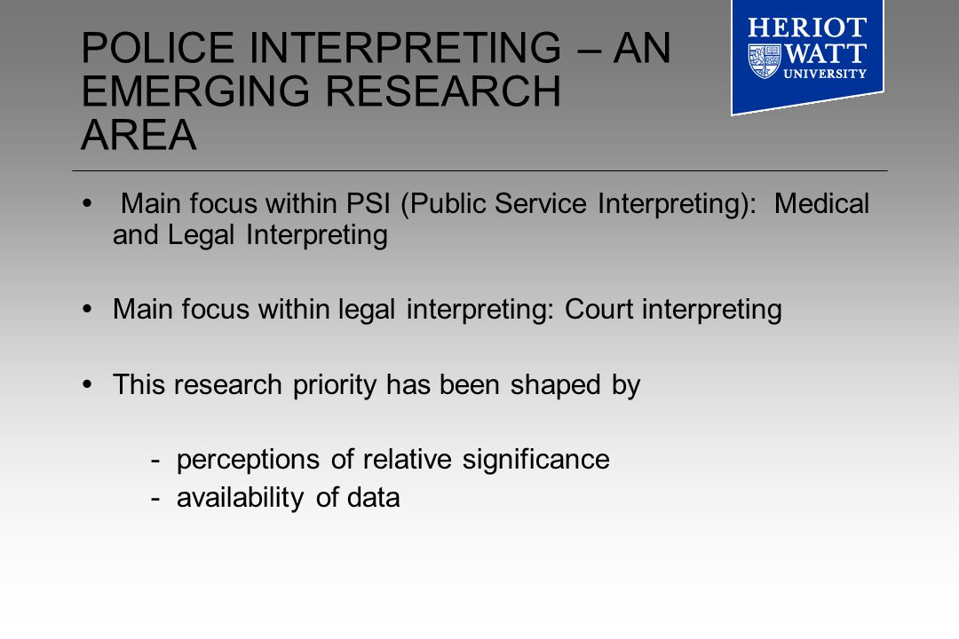 POLICE INTERPRETING – AN EMERGING RESEARCH AREA Main focus within PSI (Public Service Interpreting): Medical and Legal Interpreting Main focus within legal interpreting: Court interpreting This research priority has been shaped by - perceptions of relative significance - availability of data