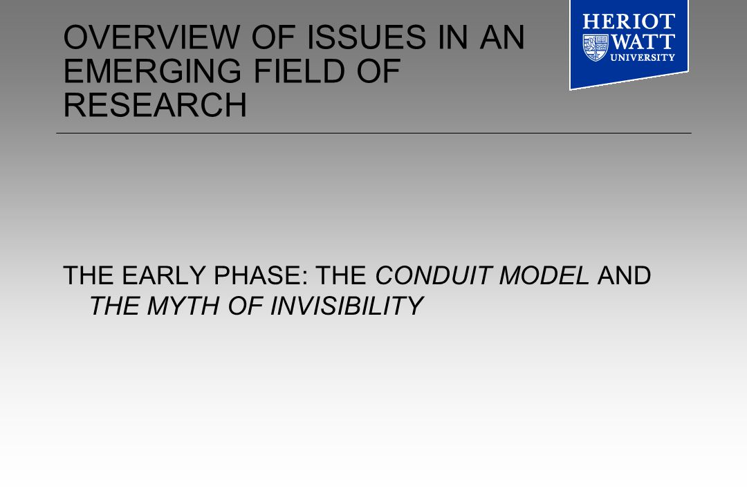 OVERVIEW OF ISSUES IN AN EMERGING FIELD OF RESEARCH THE EARLY PHASE: THE CONDUIT MODEL AND THE MYTH OF INVISIBILITY