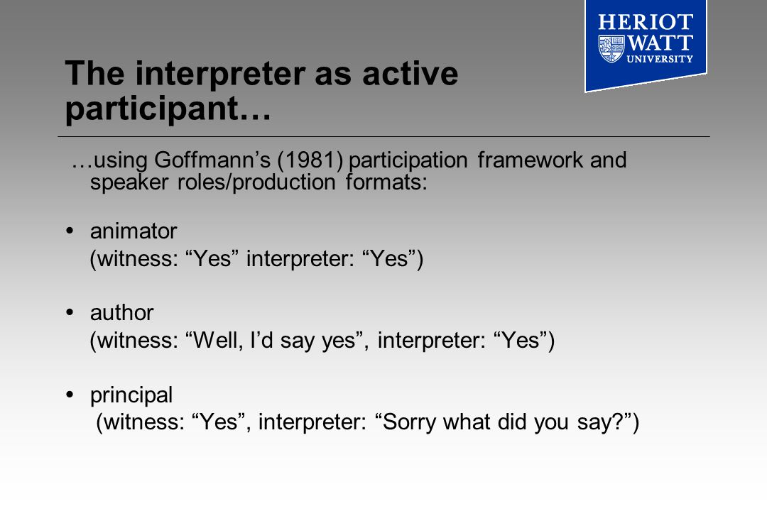 The interpreter as active participant… …using Goffmanns (1981) participation framework and speaker roles/production formats: animator (witness: Yes interpreter: Yes) author (witness: Well, Id say yes, interpreter: Yes) principal (witness: Yes, interpreter: Sorry what did you say )
