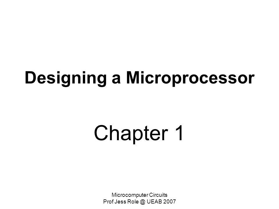 Microcomputer Circuits Prof Jess Role @ UEAB 2007 Designing a Microprocessor Chapter 1
