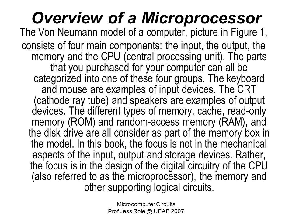 Microcomputer Circuits Prof Jess Role @ UEAB 2007 Overview of a Microprocessor The Von Neumann model of a computer, picture in Figure 1, consists of f