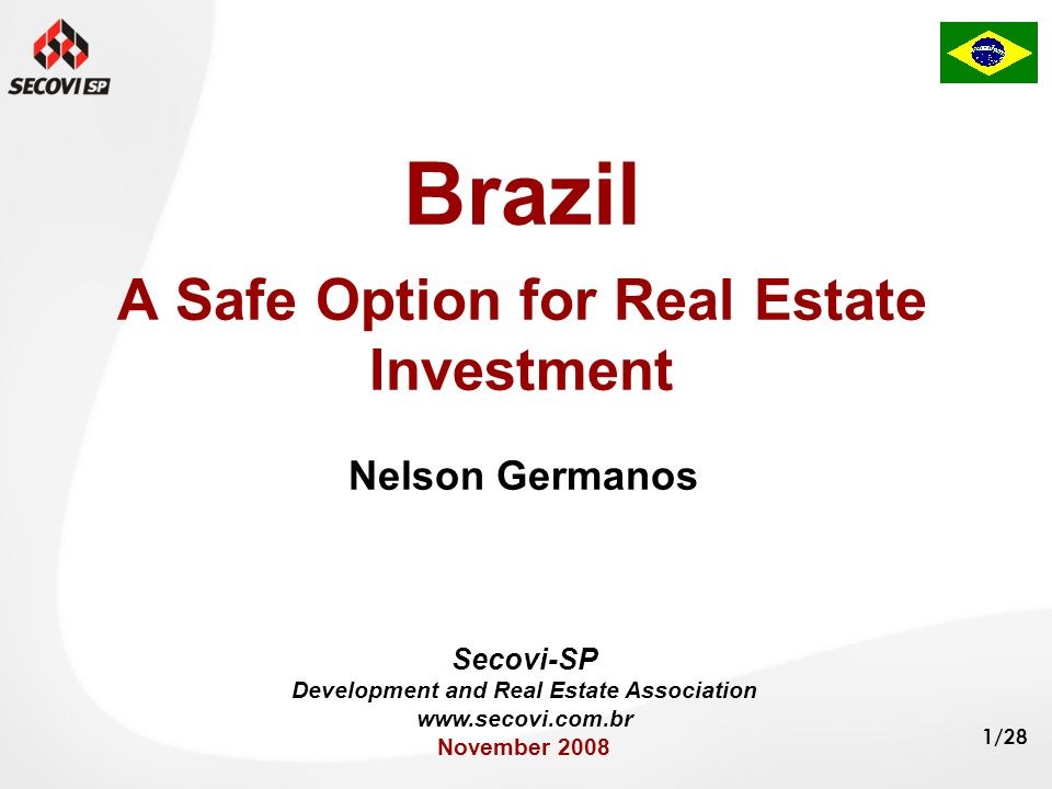 1/28 Brazil A Safe Option for Real Estate Investment Nelson Germanos Secovi-SP Development and Real Estate Association www.secovi.com.br November 2008