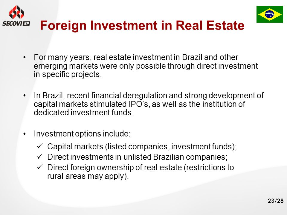 23/28 Foreign Investment in Real Estate Capital markets (listed companies, investment funds); Direct investments in unlisted Brazilian companies; Direct foreign ownership of real estate (restrictions to rural areas may apply).