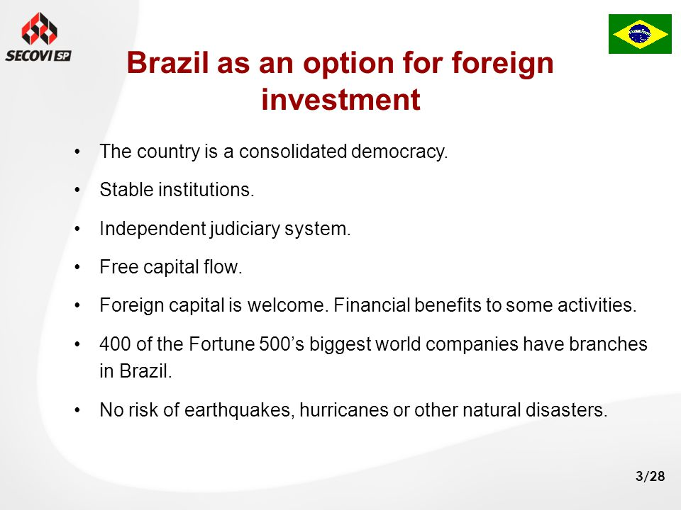 3/28 Brazil as an option for foreign investment The country is a consolidated democracy. Stable institutions. Independent judiciary system. Free capit