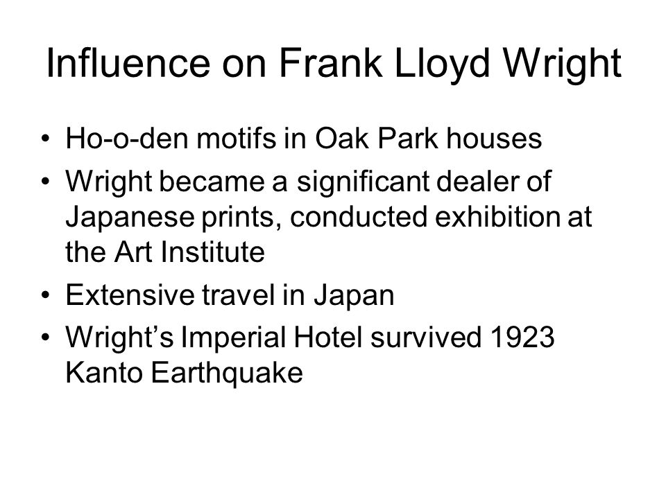 Influence on Frank Lloyd Wright Ho-o-den motifs in Oak Park houses Wright became a significant dealer of Japanese prints, conducted exhibition at the Art Institute Extensive travel in Japan Wrights Imperial Hotel survived 1923 Kanto Earthquake