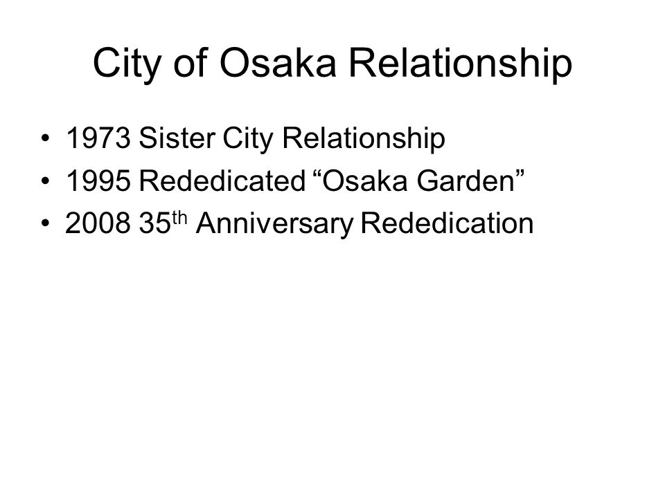 City of Osaka Relationship 1973 Sister City Relationship 1995 Rededicated Osaka Garden 2008 35 th Anniversary Rededication