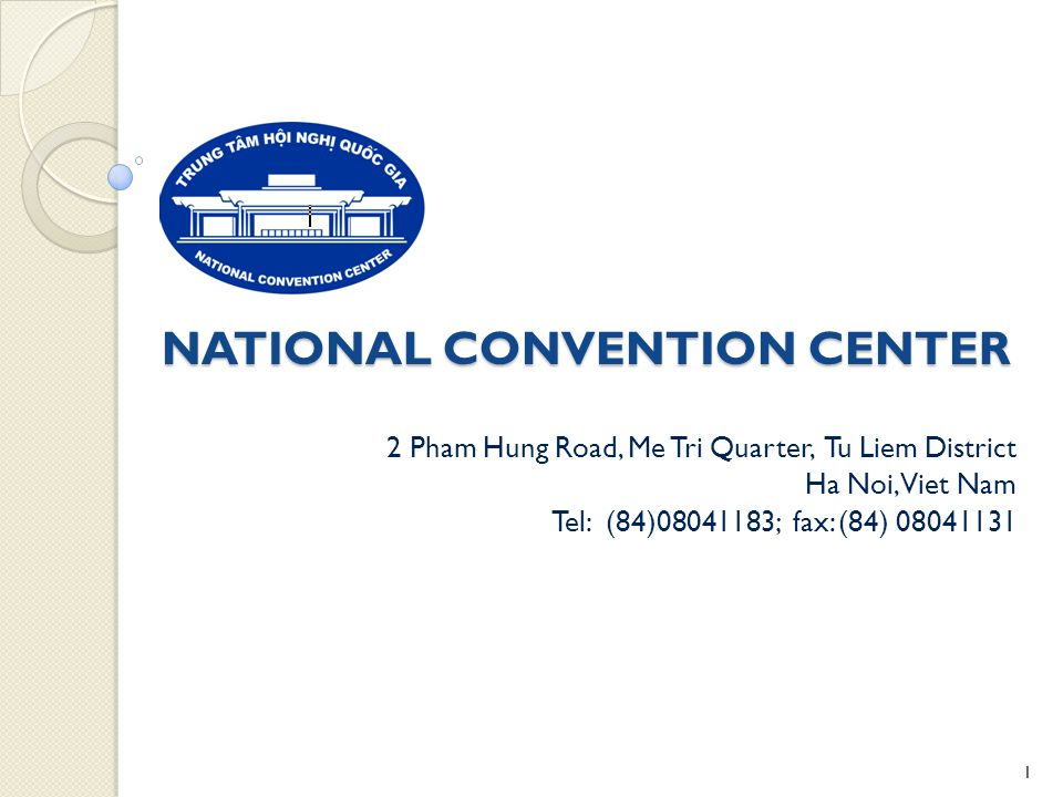 NATIONAL CONVENTION CENTER 2 Pham Hung Road, Me Tri Quarter, Tu Liem District Ha Noi, Viet Nam Tel: (84)08041183; fax: (84) 08041131 1