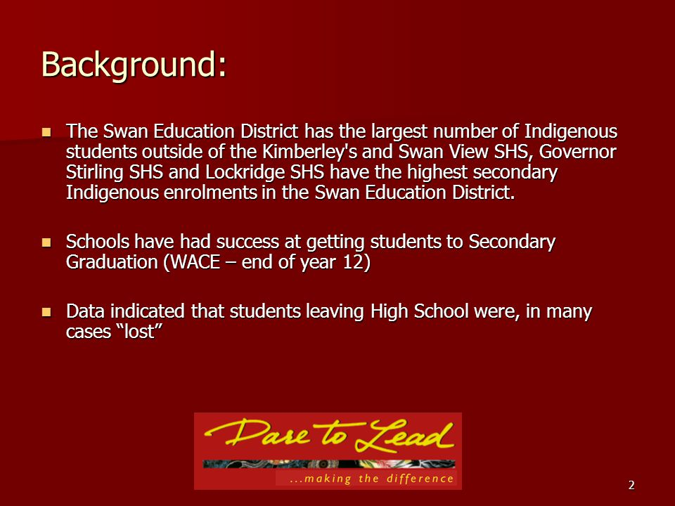 2 Background: The Swan Education District has the largest number of Indigenous students outside of the Kimberley s and Swan View SHS, Governor Stirling SHS and Lockridge SHS have the highest secondary Indigenous enrolments in the Swan Education District.