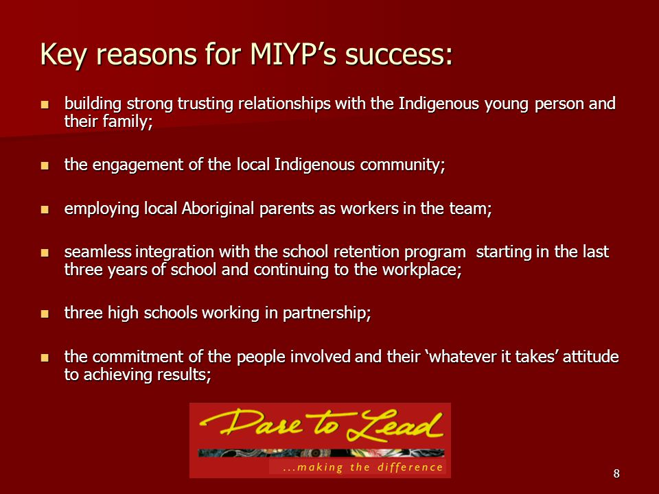 8 Key reasons for MIYPs success: building strong trusting relationships with the Indigenous young person and their family; building strong trusting relationships with the Indigenous young person and their family; the engagement of the local Indigenous community; the engagement of the local Indigenous community; employing local Aboriginal parents as workers in the team; employing local Aboriginal parents as workers in the team; seamless integration with the school retention program starting in the last three years of school and continuing to the workplace; seamless integration with the school retention program starting in the last three years of school and continuing to the workplace; three high schools working in partnership; three high schools working in partnership; the commitment of the people involved and their whatever it takes attitude to achieving results; the commitment of the people involved and their whatever it takes attitude to achieving results;