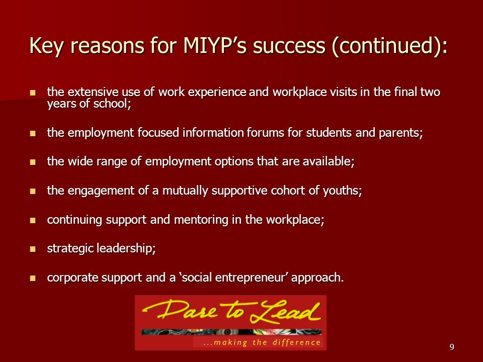 9 Key reasons for MIYPs success (continued): the extensive use of work experience and workplace visits in the final two years of school; the extensive use of work experience and workplace visits in the final two years of school; the employment focused information forums for students and parents; the employment focused information forums for students and parents; the wide range of employment options that are available; the wide range of employment options that are available; the engagement of a mutually supportive cohort of youths; the engagement of a mutually supportive cohort of youths; continuing support and mentoring in the workplace; continuing support and mentoring in the workplace; strategic leadership; strategic leadership; corporate support and a social entrepreneur approach.