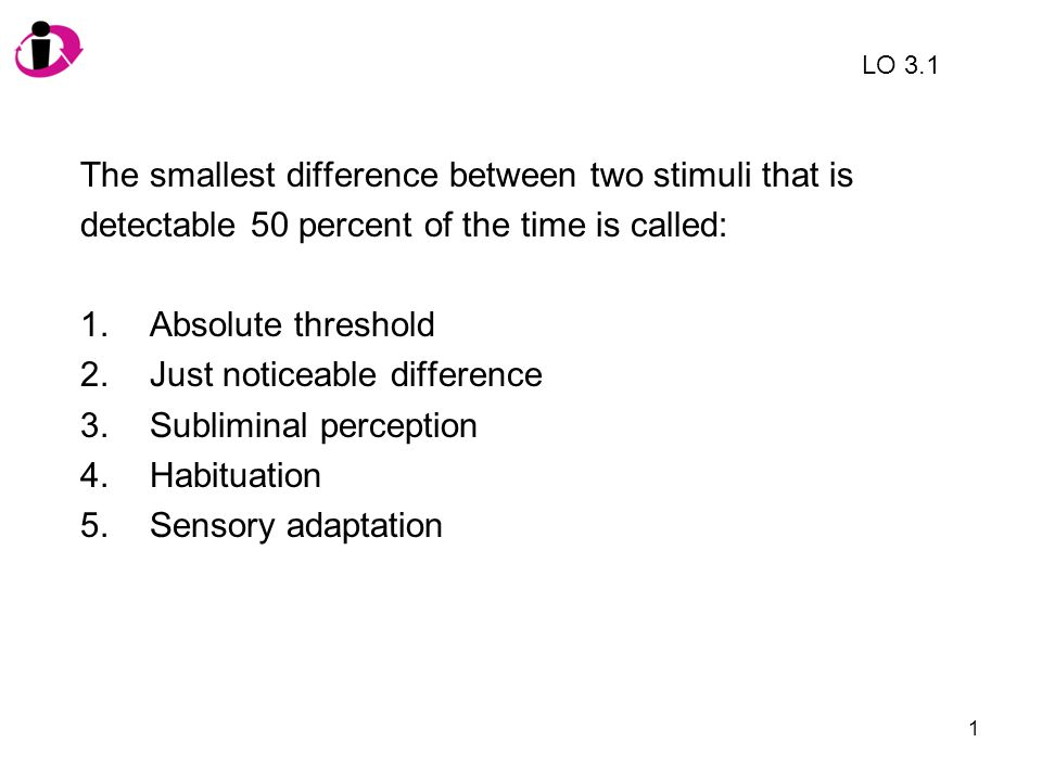 1 The smallest difference between two stimuli that is detectable 50 percent of the time is called: 1.Absolute threshold 2.Just noticeable difference 3