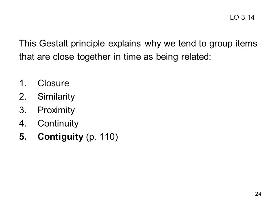 24 This Gestalt principle explains why we tend to group items that are close together in time as being related: 1.Closure 2.Similarity 3.Proximity 4.C