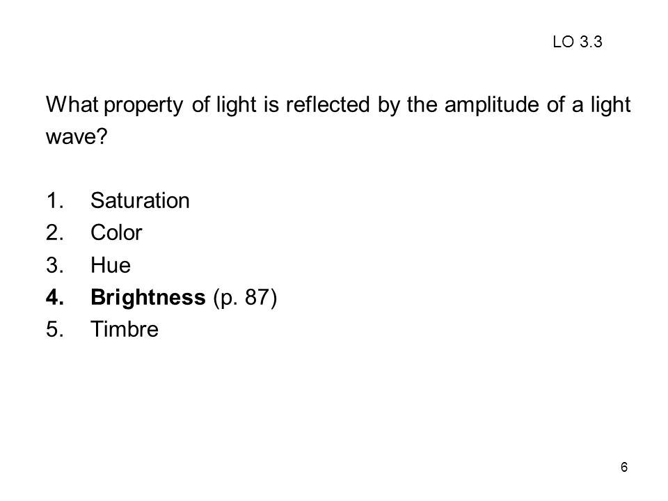6 What property of light is reflected by the amplitude of a light wave? 1.Saturation 2.Color 3.Hue 4.Brightness (p. 87) 5.Timbre LO 3.3
