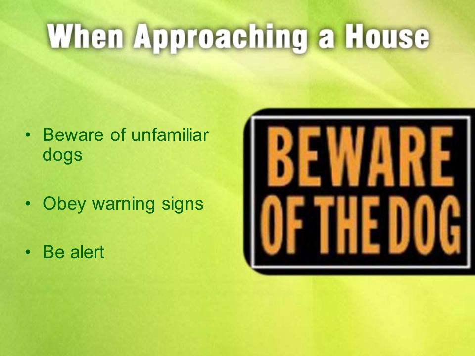 Beware of unfamiliar dogs Obey warning signs Be alert