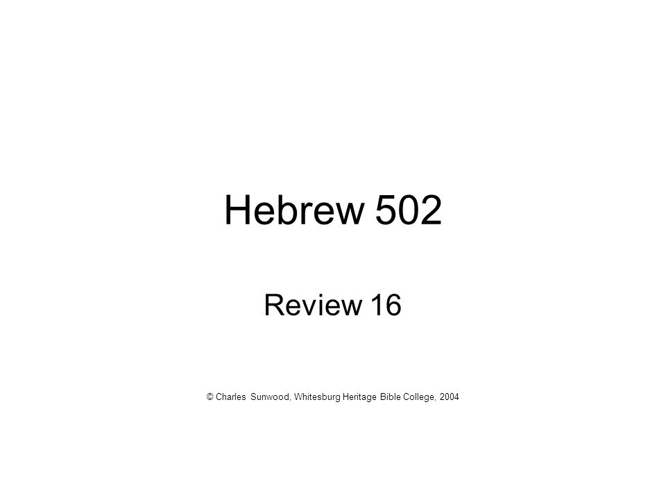 Hebrew 502 Review 16 © Charles Sunwood, Whitesburg Heritage Bible College, 2004