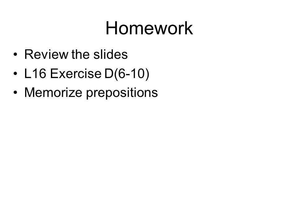 Homework Review the slides L16 Exercise D(6-10) Memorize prepositions