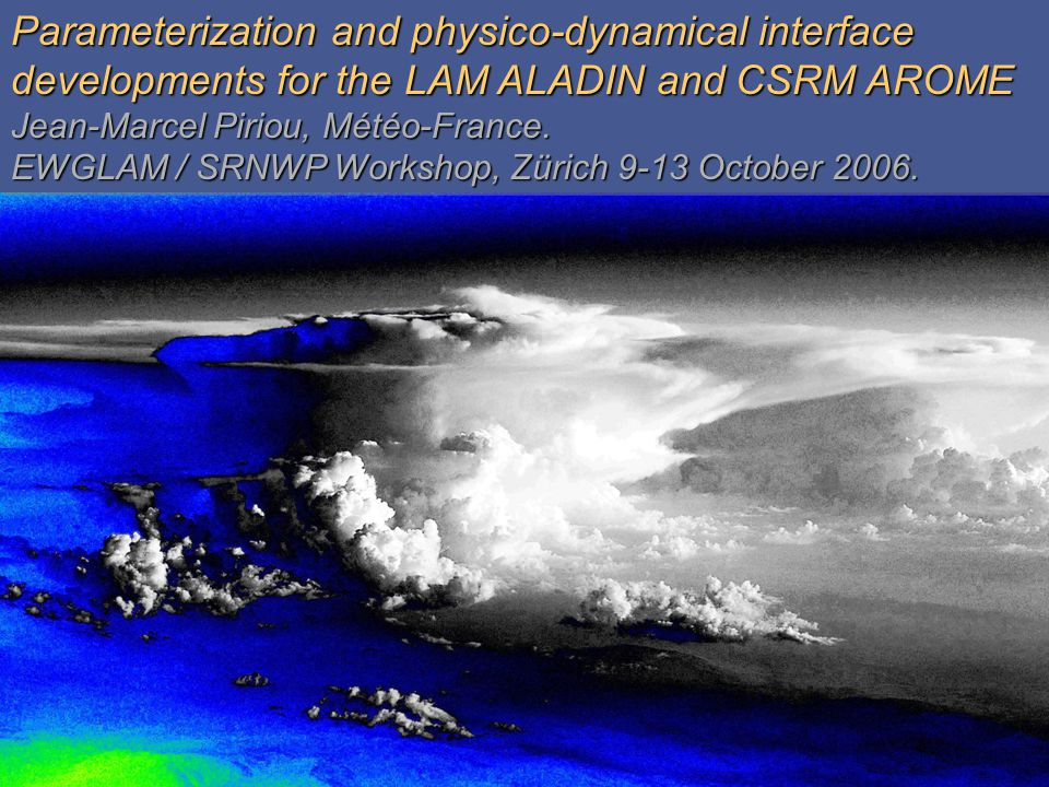 GardeGarde Parameterization and physico-dynamical interface developments for the LAM ALADIN and CSRM AROME Jean-Marcel Piriou, Météo-France.