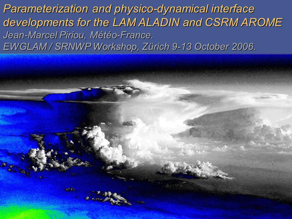 Introduction Operational and research models operated: designing unified schemes Introduction Global regular ARPEGE Global ARPEGE Aquaplanet mode PHYSICS SCM ARPEGE (EUROCS, GATE, TOGA,BOMEX, ARM, RICO, …) CSRM AROME / 3DVAR / 2.5 km LAM ALADIN / 3DVAR / 5-10 km Global stretched ARPEGE / 4DVAR-ass.