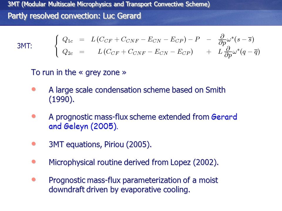 3MT (Modular Multiscale Microphysics and Transport Convective Scheme) Partly resolved convection: Luc Gerard 3MT (Modular Multiscale Microphysics and Transport Convective Scheme) Partly resolved convection: Luc Gerard 3MT: To run in the « grey zone » A large scale condensation scheme based on Smith (1990).